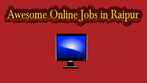[Exclusive] Online Jobs in Raipur-Be Employed today